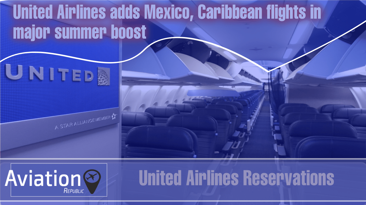 United Airlines adds Mexico, Caribbean flights in major summer boost