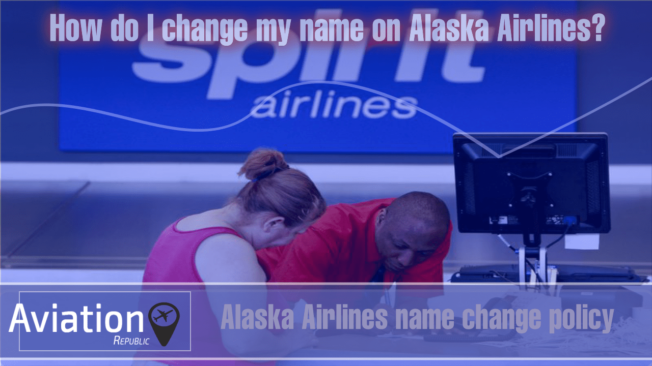 Alaska Airlines Name Change/Correction Policy, Fee, contact info for Domestic and International Flights: All you need to know