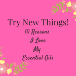 Try New Things….Ten Reasons I Love Young Living Essential Oils