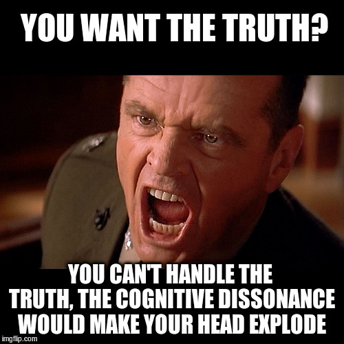 Meme: You want the truth? You can't handle the truth. The cognitive dissonance would make your head explode.