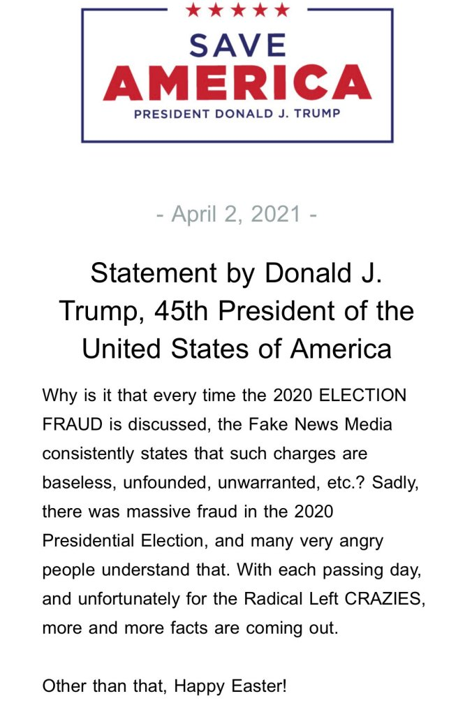 Why is it that every time the 2020 ELECTION FRAUD is discussed, the Fake News Media consistently states that such charges are baseless, unfounded, unwarranted, etc.? Sadly, there was massive fraud in the 2020 Presidential Election, and many very angry people understand that. With each passing day, and unfortunately for the Radical Left CRAZIES, more and more facts are coming out. Other than that, Happy Easter!