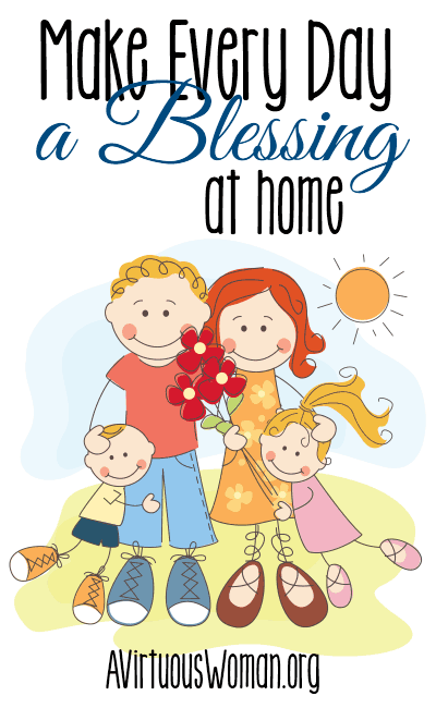 Make Every Day a Blessing at Home @ AVirtuousWoman.org #moms