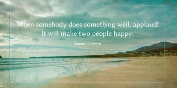When somebody does something well, applaud! It will make two people happy. -Samuel Goldwyn - Quotes by A. V. Laudon