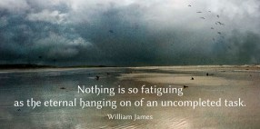 Nothing is so fatiguing as the eternal hanging on of an uncompleted task. -William James - Quotes by A. V. Laudon