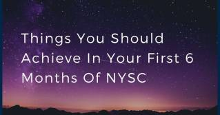 Things You Should Achieve In Your First 6 Months Of NYSC