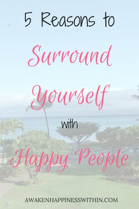 surround yourself with happy people, surround yourself with positive people, reasons to surround yourself with happy people, happiness, awaken happiness