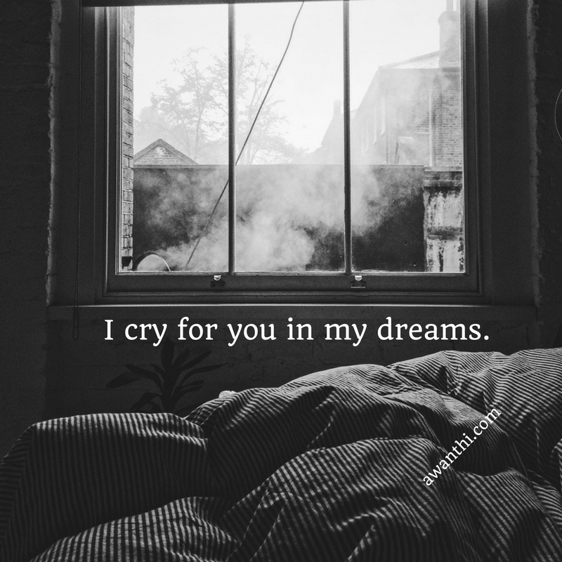 I cry for you in my dreams. - Awanthi Vardaraj via awanthi.com