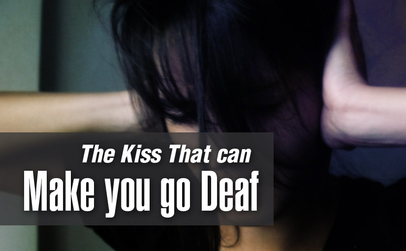 The Kiss that can make you go Deaf