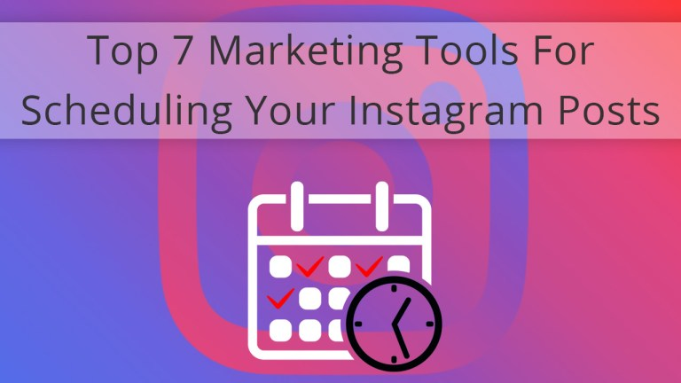 Top 7 Marketing Tools For Scheduling Your Instagram Posts