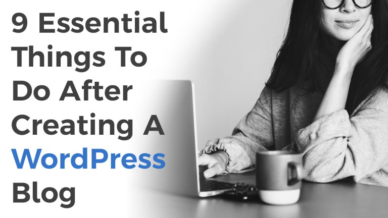 9 Essential Things To Do After Creating A WordPress Blog
