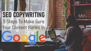 SEO Copywriting 5 Steps To Make Sure Your Content Ranks In Google