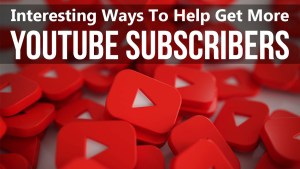 Interesting Ways to Help Get More YouTube Subscribers