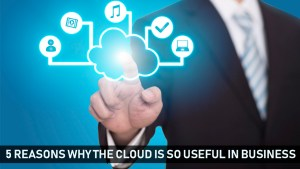 5 Reasons Why The Cloud Is So Useful In Business