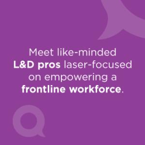 Meet like-minded L&D pros laser-focused on empowering a frontline workforce.