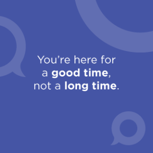 You're here for a good time, not a long time.