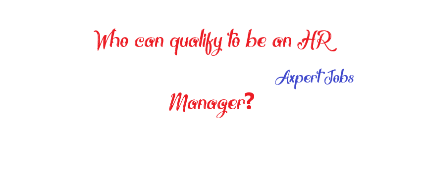 Who can qualify to be an HR Manager?