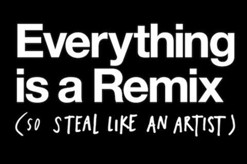 Steal like an artist everything is a remix