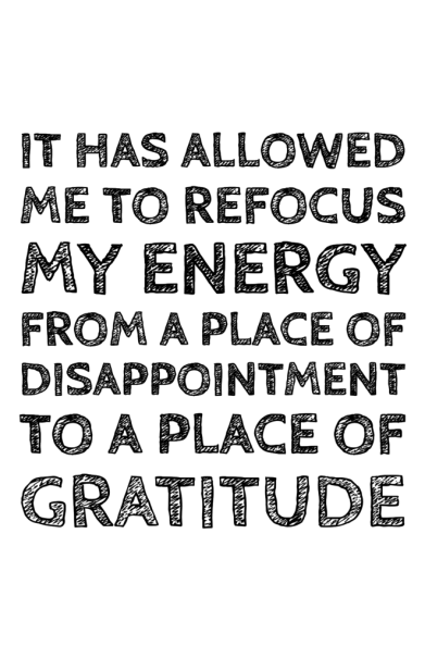 it has allowed me to refocus my energy from a place of disappointment to a place of gratitude