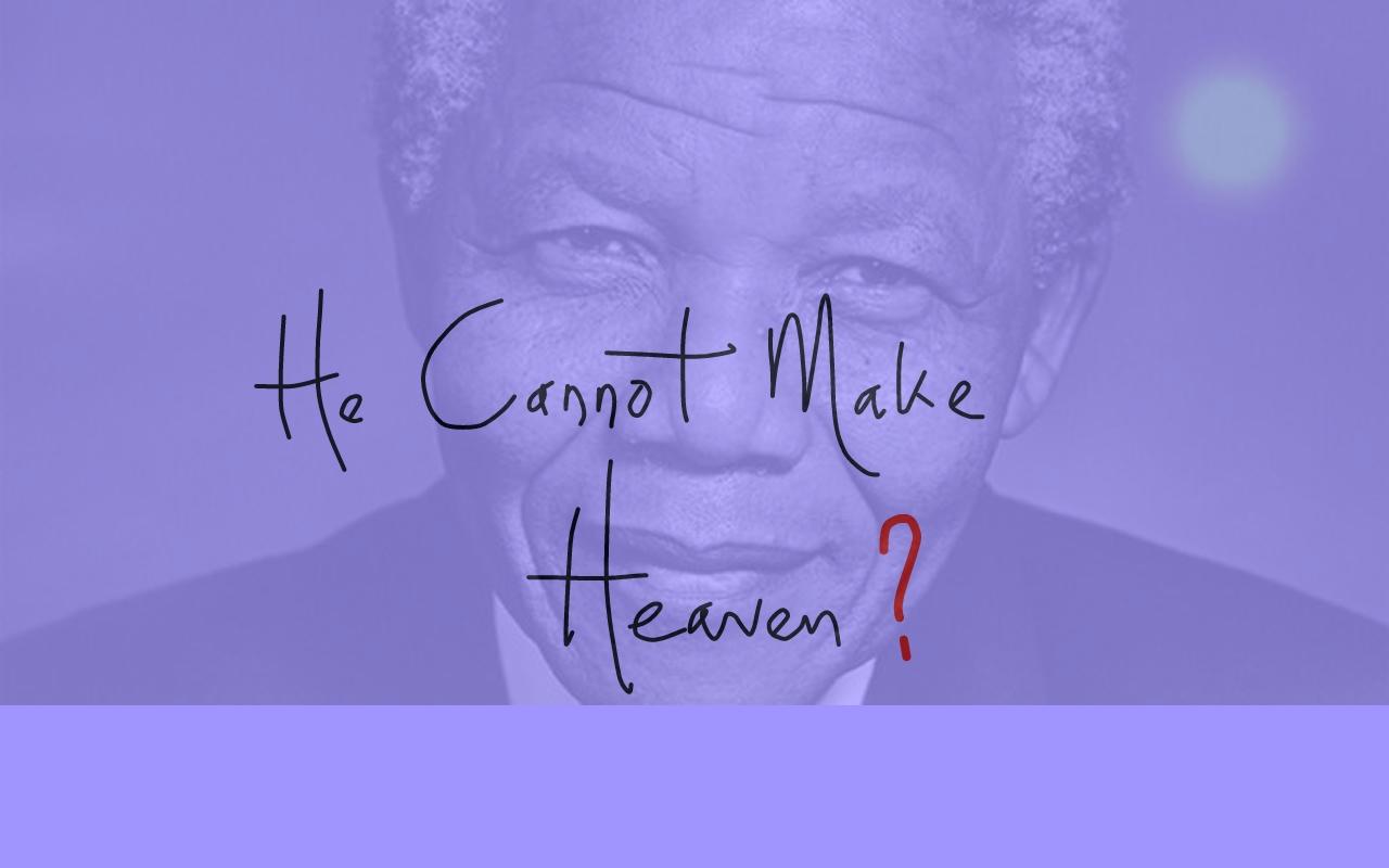 He cannot make heaven???