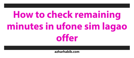 how to check remaining minutes in ufone sim lagao offer