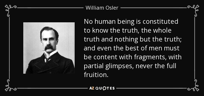 William Osler Quote: No Human Being Is Constituted To Know