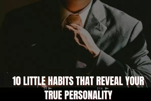 10 Little Habits That Reveal Your True Personality