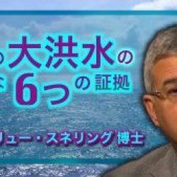 動画)ノアの大洪水の強力な6つの証拠 アンドリュー・スネリング 博士