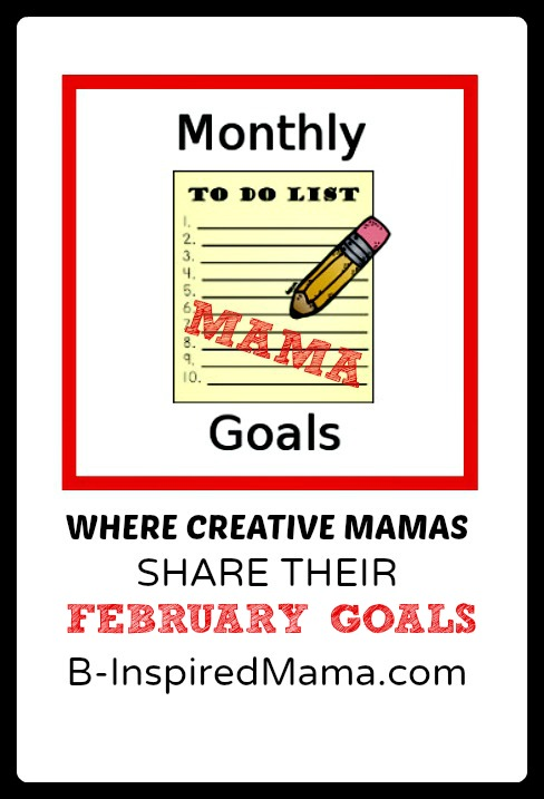 February Monthly Mama Goals Link Up at B-Inspired Mama