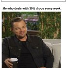 30% drops are part of my lifestyle