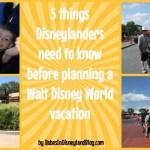 5 things Disneylanders need to know before planning a Walt Disney World vacation