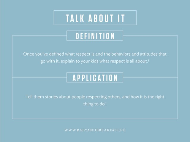 Talk About It Definition Once you've defined what respect is and the behaviors and attitudes that go with it, explain to your kids what respect is all about. Application Tell them stories about people respecting others, and how it is the right thing to do.