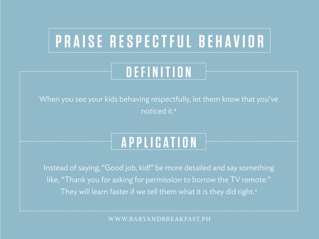 """Praise Respectful Behavior Definition When you see your kids behaving respectfully, let them know that you've noticed it. Application Instead of saying, """"Good job, kid!"""" be more detailed and say something like, """"Thank you for asking for permission to borrow the TV remote."""" They will learn faster if we tell them what it is they did right."""