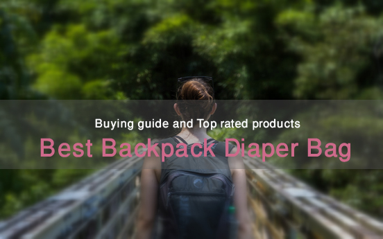 Best Backpack Diaper Bags. Every Parent's Need