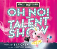 Roxy the Unisaurus Rex Presents: Oh No! The Talent Show by Eva Chen book cover