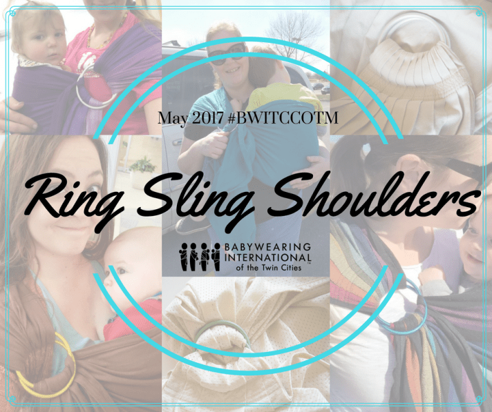 Image is a collage of six photos featuring women wearing ring slings of different types of shoulders like gathered, pleated, hybrid; two of the photos are of the ring slings themselves on a table. The text overlaying the collage says May 2017 hashtag BWITCCOTM over large text that says Ring Sling Shoulders with the black logo of Babywearing International of the Twin Cities below. The text is encircled by two aqua double half circles above and below to resemble rings.]