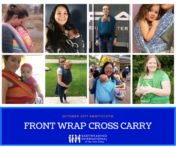 [Image is a collage of eight images of caregivers wearing children of all ages on their front in woven wrap carriers. Bottom of the graphic has a blue background with light blue border. In orange on top is the text October 2017 hashtag BWITCCOTM. In bold white letters underneath is Front Wrap Cross Carry. On the bottom of the graphic is a white logo featuring four shape people wearing different styles of baby carriers next to the text Babywearing International of the Twin Cities.]