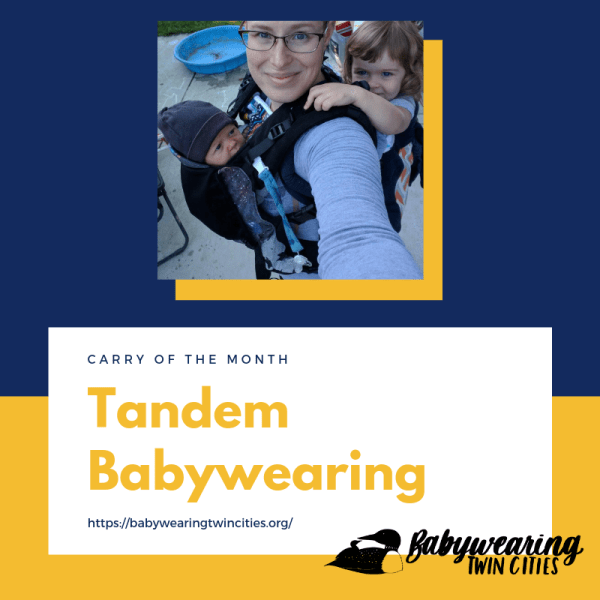 [Navy and yellow graphic with the following text in a white rectangle: Carry of the Month. Tandem Babywearing. https://babywearingtwincities.org/. Logo of a small loon on the back of a larger loon next to hand-lettered text Babywearing Twin Cities. Featured image is of a white woman smiling with short hair and glasses wearing two year old on her back in a soft structured carrier and a one month old on her front in another soft structured carrier.]