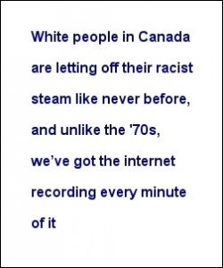 """""""White people in Canada are letting off their racist steam like never before, and unlike the '70s, we've got the internet recording every minute of it"""""""