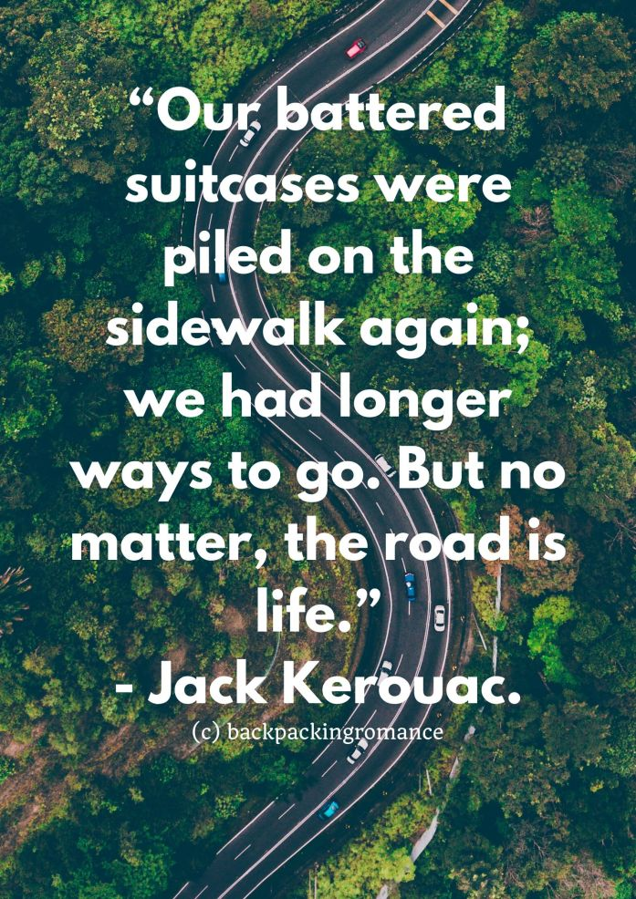 """Our battered suitcases were piled on the sidewalk again; we had longer ways to go. But no matter, the road is life."" - Jack Kerouac."