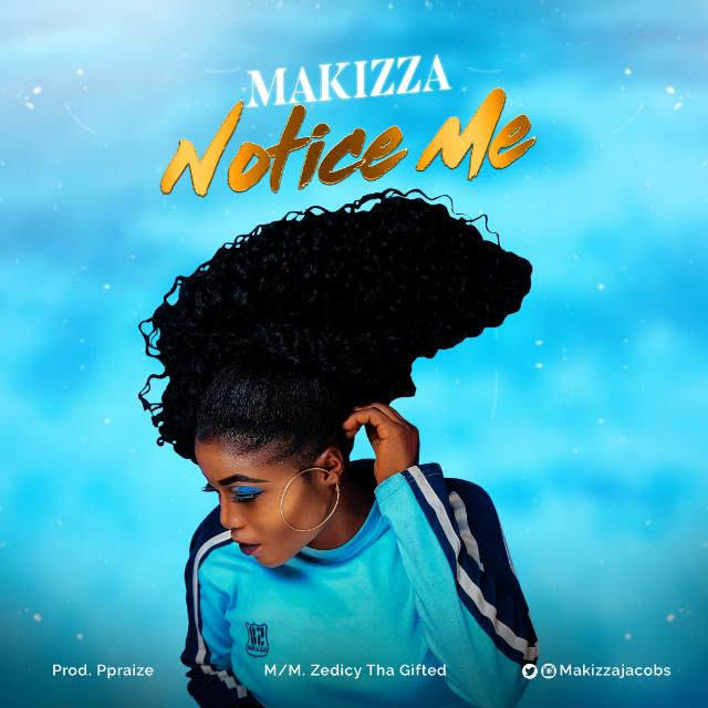 MUSIC: Makizza - Notice Me | @Makizzajacobs
