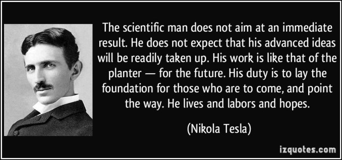quote-the-scientific-man-does-not-aim-at-an-immediate-result-he-does-not-expect-that-his-advanced-ideas-nikola-tesla-272051