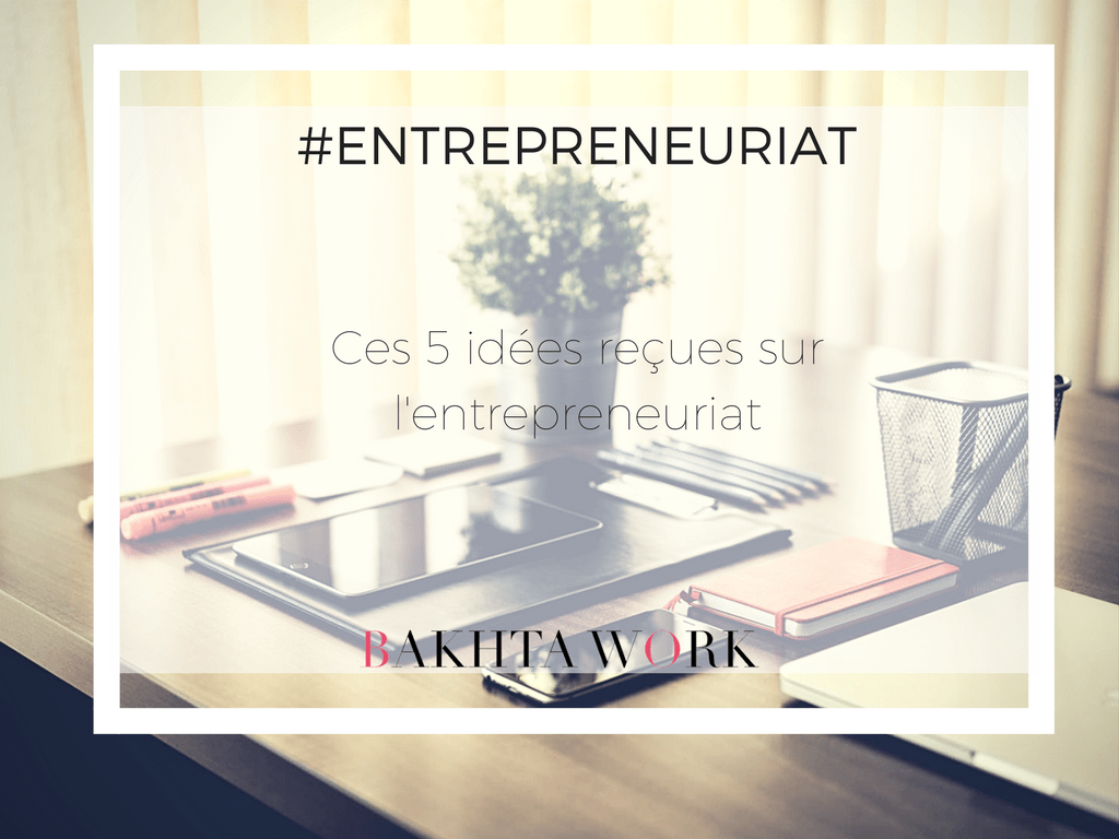You are currently viewing Entrepreneuriat – Ces 5 idées reçues