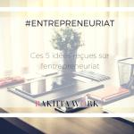 Entrepreneuriat – Ces 5 idées reçues