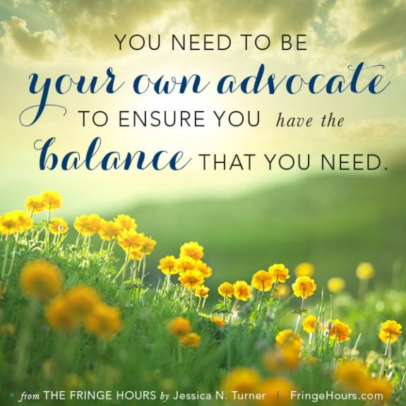 You need to be your own advocate to ensure you have the balance that you need. #fringehours via BalancingMotherhood.com