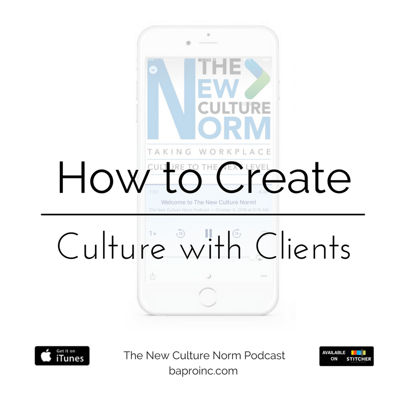 How to Create Culture with Clients | The New Culture Norm Podcast | BA PRO, Inc.
