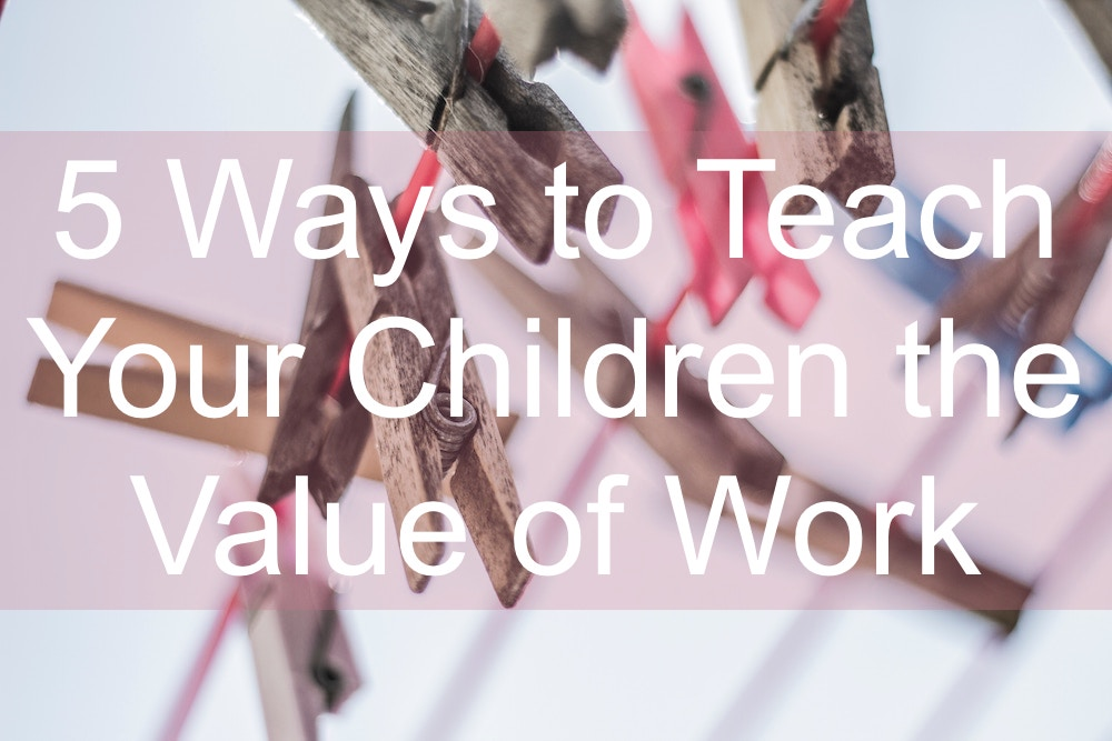 5 Ways to Teach Your Children the Value of Work