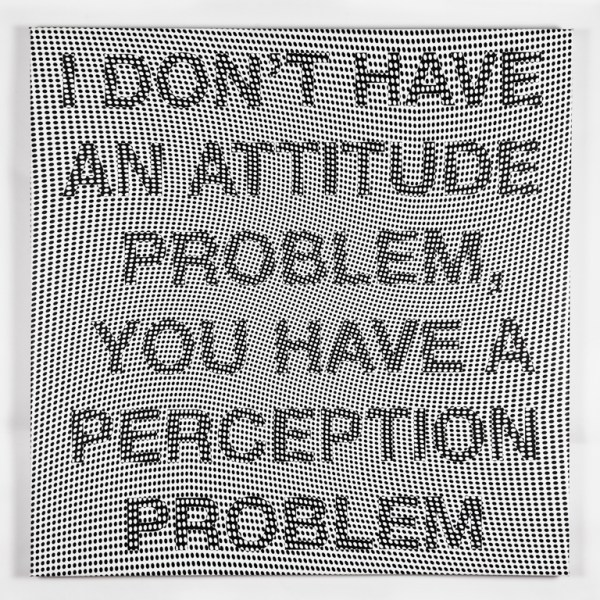 I DON'T HAVE AN ATTITUDE PROBLEM, YOU HAVE A PERCEPTION PROBLEM #2, 2011, archival pigment ink on canvas, 36 x 36 inches