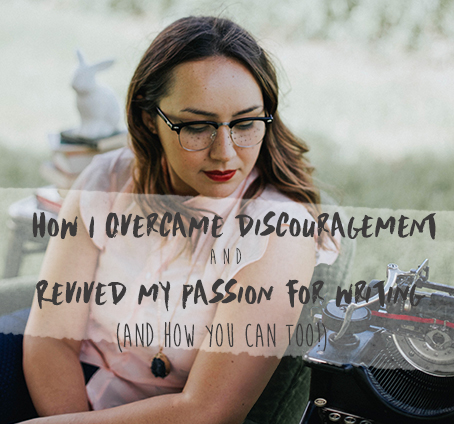 How I Overcame Discouragement and Revived my Passion For Writing (and How You Can too)