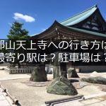 摩耶山の天上寺のアクセス方法は?最寄り駅は?おすすめ駐車場は?