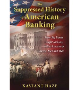 The Suppressed History of American Banking:  How Big Banks Fought Jackson, Killed  Lincoln, and Caused the Civil War